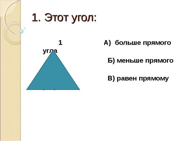 1. Этот угол: 1 А) больше прямого угла Б) меньше прямого угла В) равен прямом...