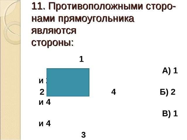 11. Противоположными сторо- нами прямоугольника являются стороны: 1 А) 1 и 2...