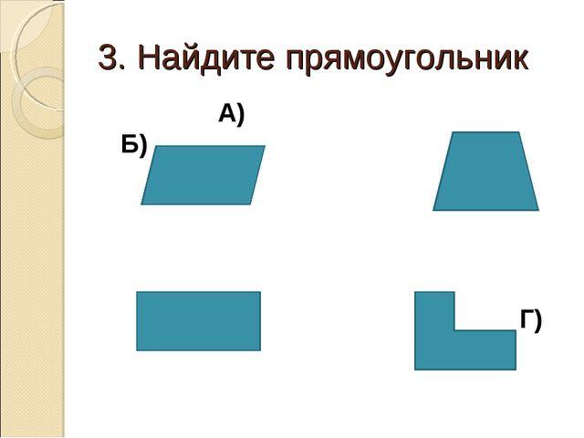 3. Найдите прямоугольник А) Б) В) Г)