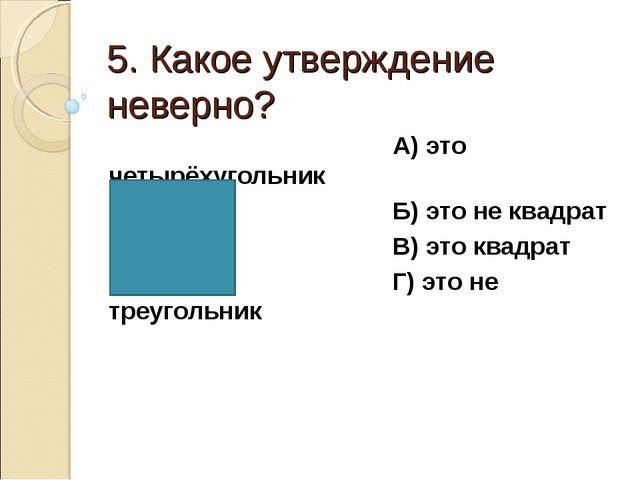 5. Какое утверждение неверно? А) это четырёхугольник Б) это не квадрат В) это...
