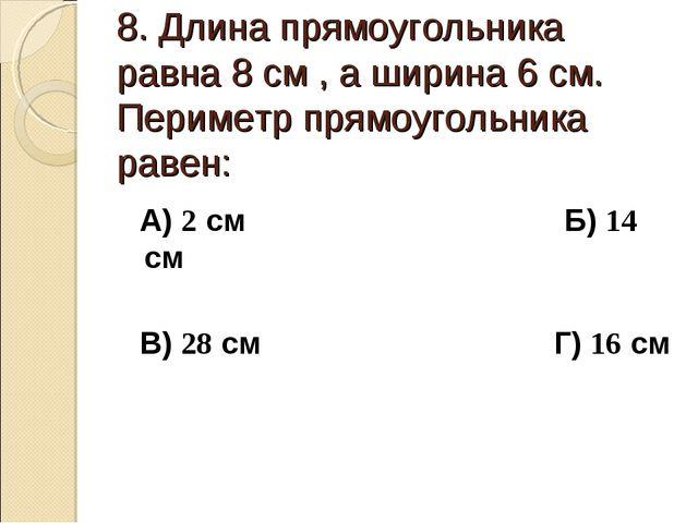 8. Длина прямоугольника равна 8 см , а ширина 6 см. Периметр прямоугольника р...