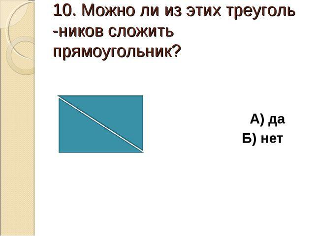 10. Можно ли из этих треуголь -ников сложить прямоугольник? А) да Б) нет