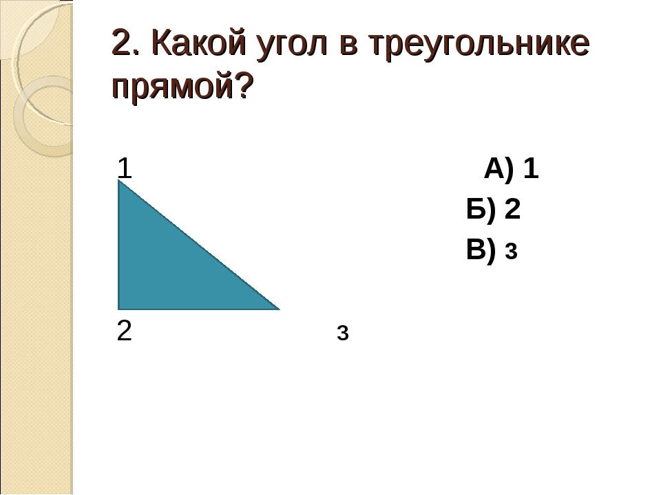 2. Какой угол в треугольнике прямой? 1 А) 1 Б) 2 В) 3 2 3