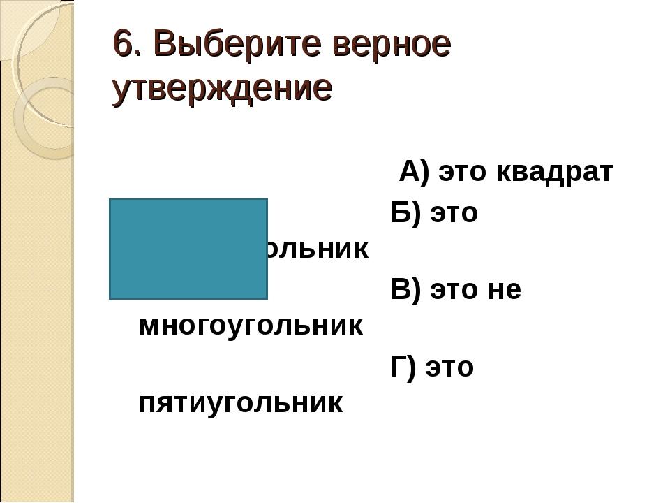 6. Выберите верное утверждение А) это квадрат Б) это прямоугольник В) это не...