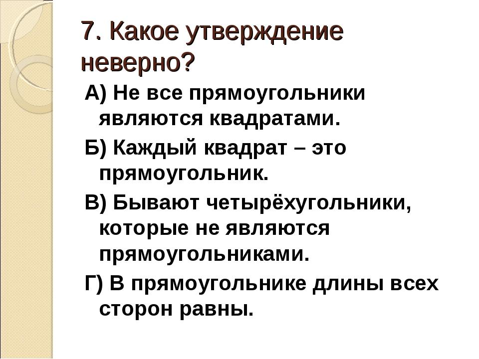7. Какое утверждение неверно? А) Не все прямоугольники являются квадратами. Б...