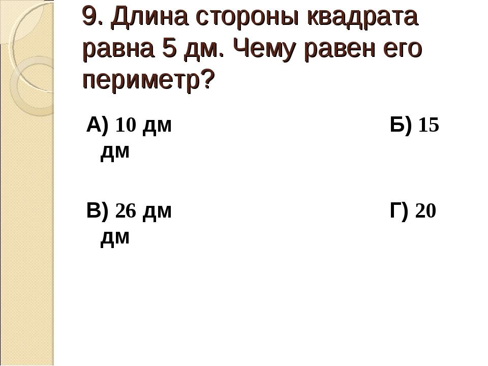 9. Длина стороны квадрата равна 5 дм. Чему равен его периметр? А) 10 дм Б) 15...