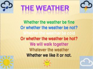 Whether the weather be fine Or whether the weather be not? Whether the weathe
