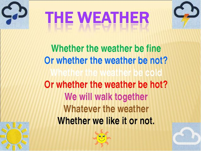 Whether the weather be fine Or whether the weather be not? Whether the weathe...