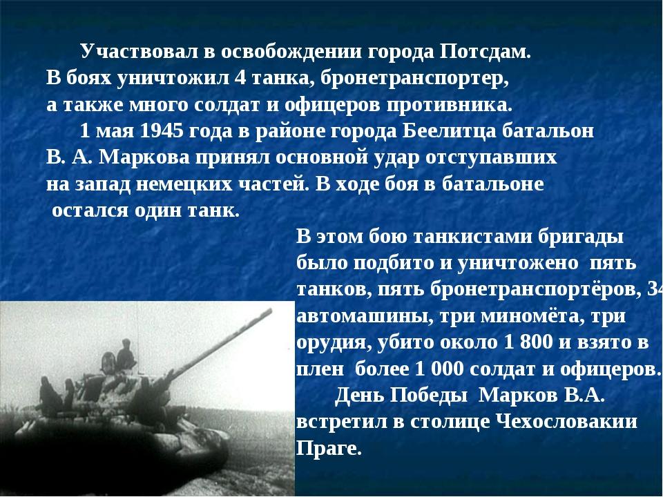 Участвовал в освобождении города Потсдам. В боях уничтожил 4 танка, бронетра...