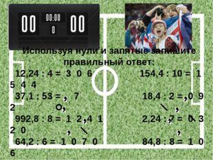 Используя нули и запятые запишите правильный ответ: 12,24 : 4 = 3 0 6 154,4 :