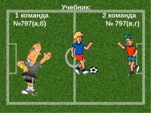 Учебник: 1 команда 2 команда №797(а,б) № 797(в,г)