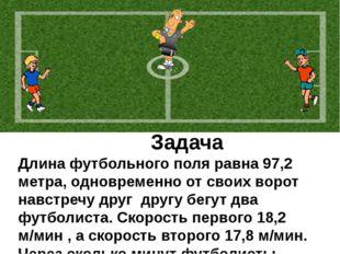 Задача Длина футбольного поля равна 97,2 метра, одновременно от своих ворот