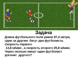 Задача Длина футбольного поля равна 97,2 метра, один за другим бегут два фут