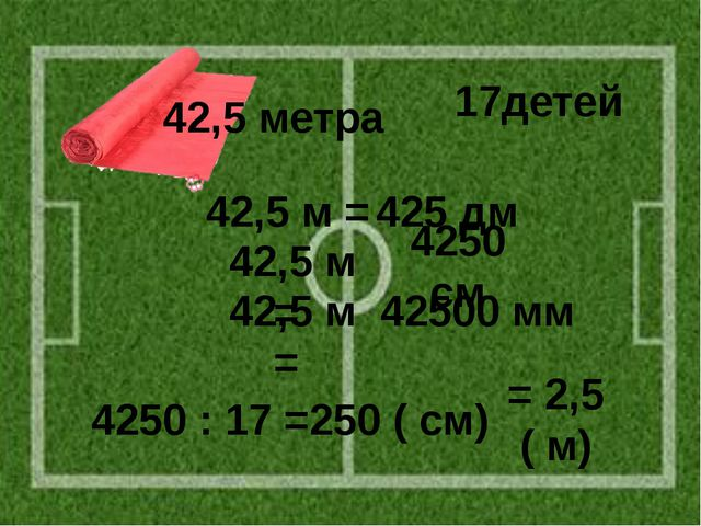 42,5 м = 42,5 м = 42,5 м = 425 дм 4250 см 42500 мм 4250 : 17 =250 ( см) = 2,5...