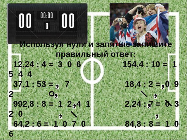 Используя нули и запятые запишите правильный ответ: 12,24 : 4 = 3 0 6 154,4 :...