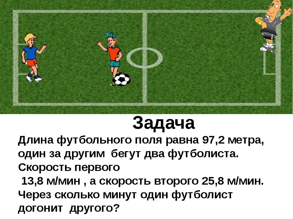 Задача Длина футбольного поля равна 97,2 метра, один за другим бегут два фут...