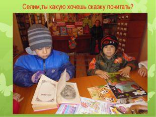Селим,ты какую хочешь сказку почитать?