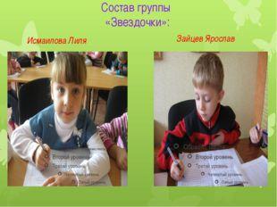 Состав группы «Звездочки»: Исмаилова Лиля Зайцев Ярослав
