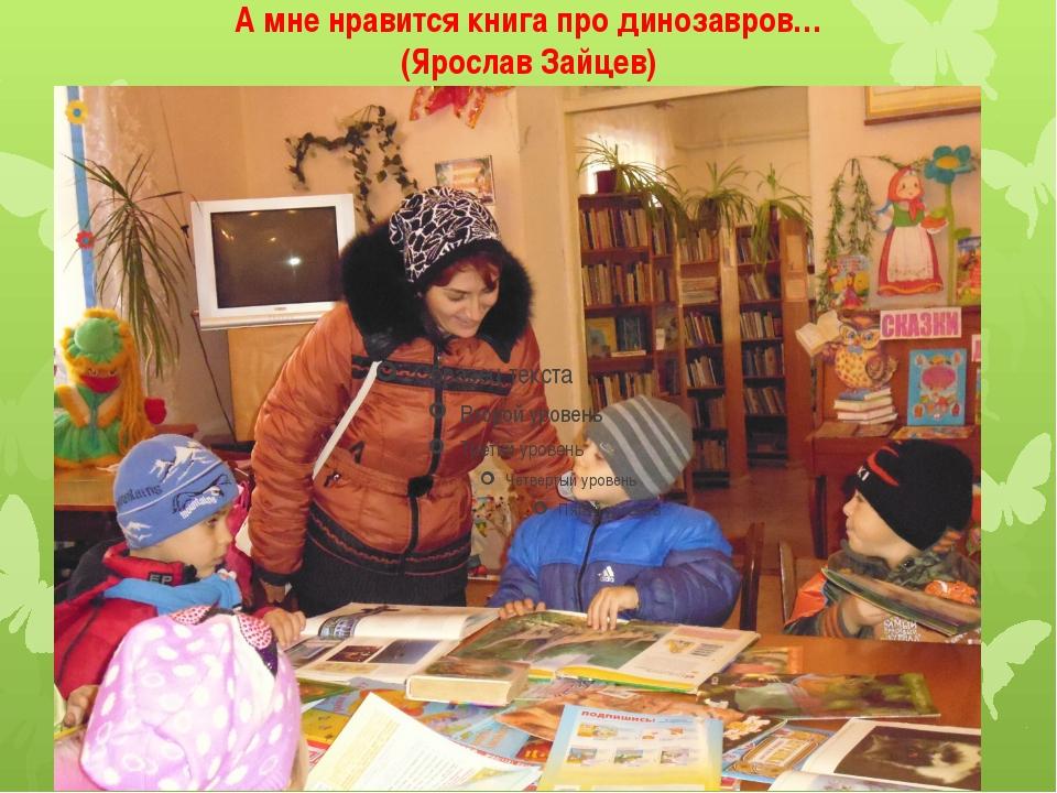 А мне нравится книга про динозавров… (Ярослав Зайцев)