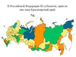 В Российской Федерации 85 субъектов, один из них наш Красноярский край