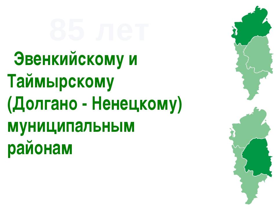 85 лет Эвенкийскому и Таймырскому (Долгано - Ненецкому) муниципальным районам