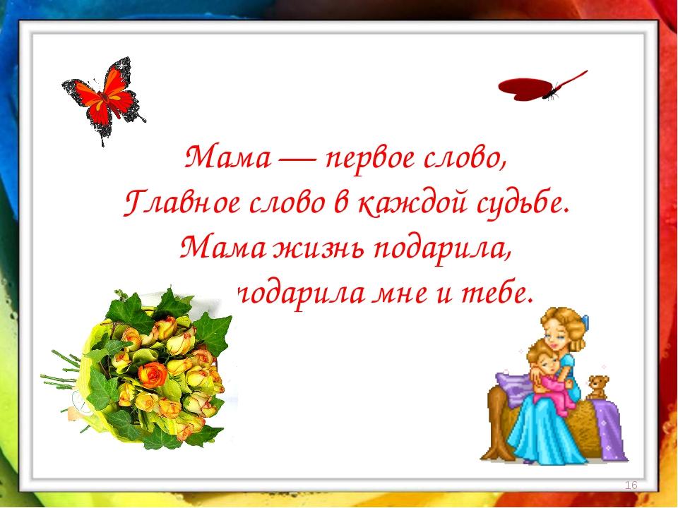 * Мама — первое слово, Главное слово в каждой судьбе. Мама жизнь подарила, Ми...