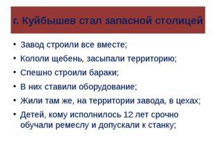 г. Куйбышев стал запасной столицей Завод строили все вместе; Кололи щебень, з
