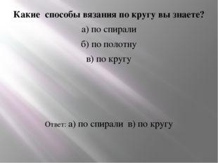 Какие способы вязания по кругу вы знаете? а) по спирали б) по полотну в) по