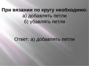При вязании по кругу необходимо: а) добавлять петли б) убавлять петли Ответ: