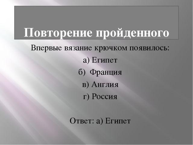 Повторение пройденного Впервые вязание крючком появилось: а) Египет б) Франц...