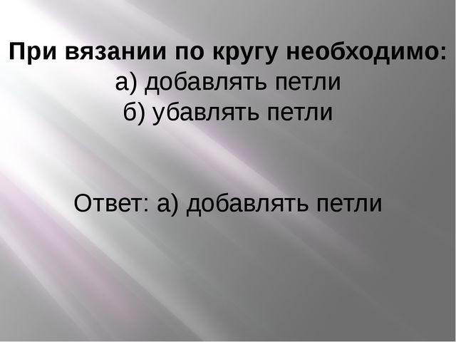 При вязании по кругу необходимо: а) добавлять петли б) убавлять петли Ответ:...