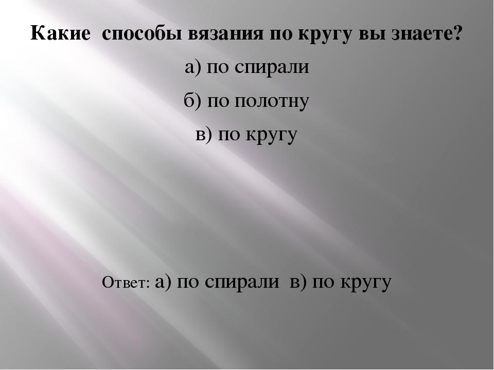 Какие способы вязания по кругу вы знаете? а) по спирали б) по полотну в) по...