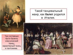 Такой танцевальный жанр, как балет родился в Италии. Три составных части бале