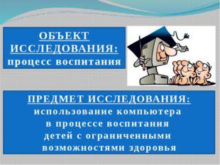 ОБЪЕКТ ИССЛЕДОВАНИЯ: процесс воспитания ПРЕДМЕТ ИССЛЕДОВАНИЯ: использование к
