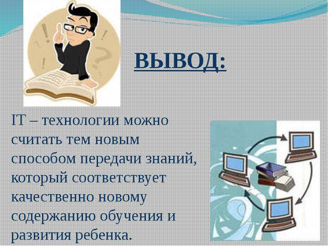 IT – технологии можно считать тем новым способом передачи знаний, который соо...