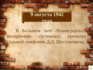 9 августа 1942 года В Большом зале Ленинградской филармонии состоялась премь