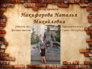 Автор проекта: Никифорова Наталья Михайловна учитель музыки высшей категории