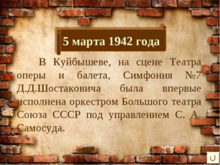 5 марта 1942 года В Куйбышеве, на сцене Театра оперы и балета, Симфония №7 Д