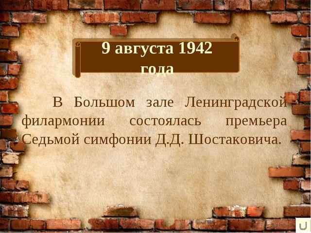 9 августа 1942 года В Большом зале Ленинградской филармонии состоялась премь...