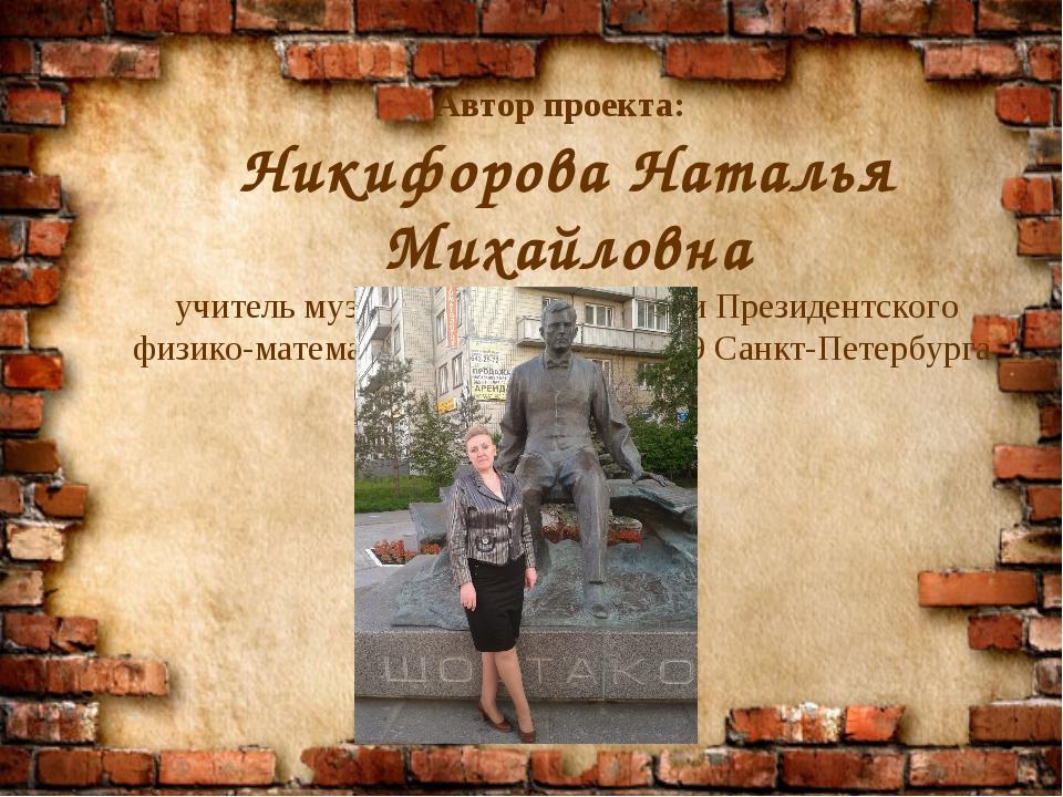 Автор проекта: Никифорова Наталья Михайловна учитель музыки высшей категории...