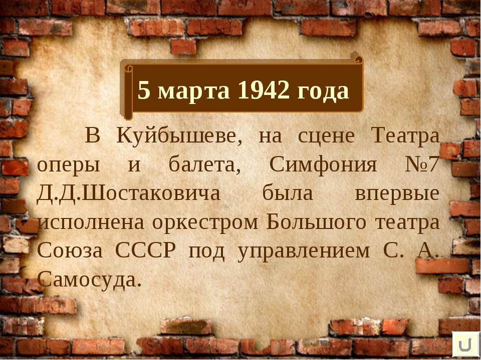 5 марта 1942 года В Куйбышеве, на сцене Театра оперы и балета, Симфония №7 Д...
