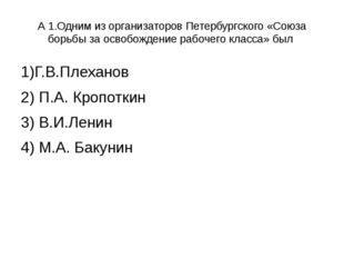 А 1.Одним из организаторов Петербургского «Союза борьбы за освобождение рабоч