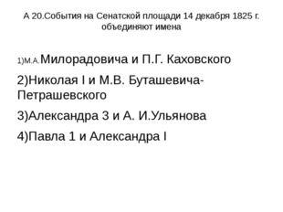 А 20.События на Сенатской площади 14 декабря 1825 г. объединяют имена 1)М.А.М