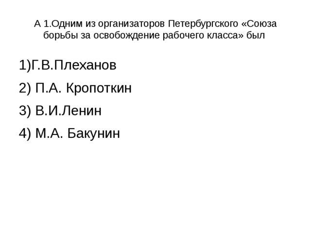 А 1.Одним из организаторов Петербургского «Союза борьбы за освобождение рабоч...