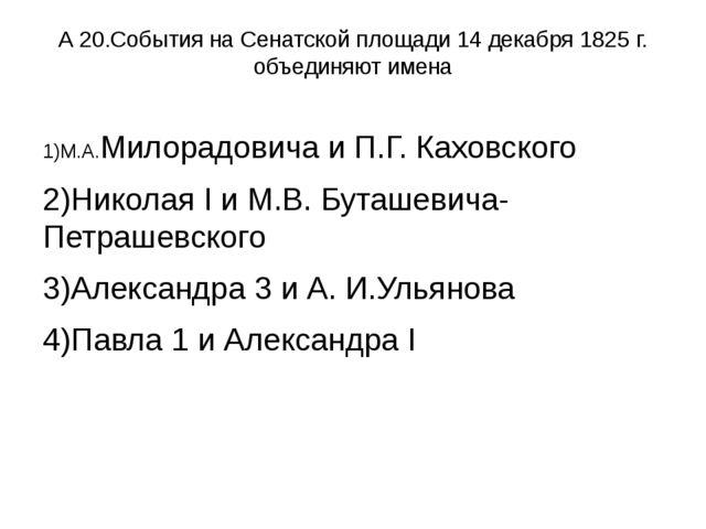 А 20.События на Сенатской площади 14 декабря 1825 г. объединяют имена 1)М.А.М...