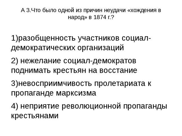 А 3.Что было одной из причин неудачи «хождения в народ» в 1874 г.? 1)разобщен...