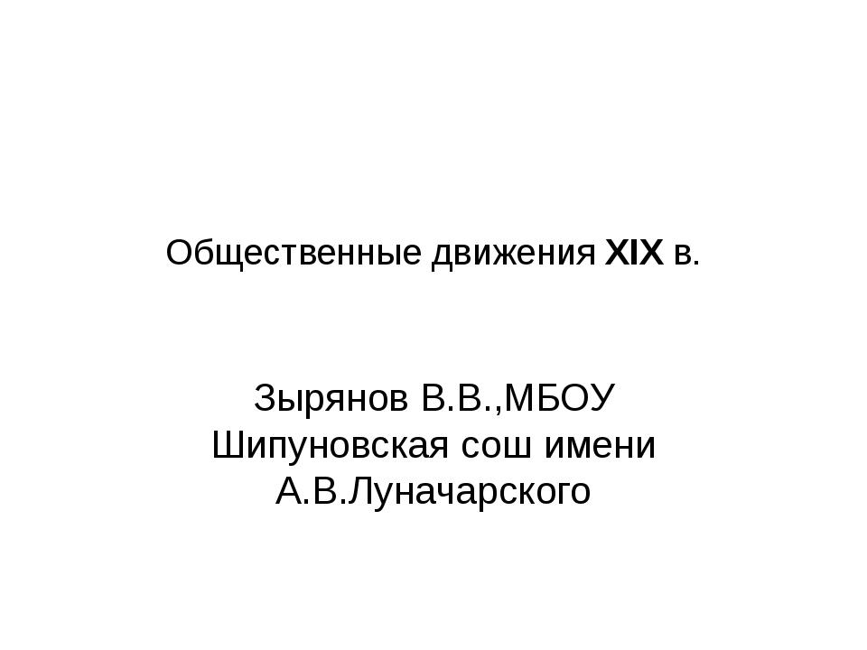 Общественные движения XIX в. Зырянов В.В.,МБОУ Шипуновская сош имени А.В.Луна...