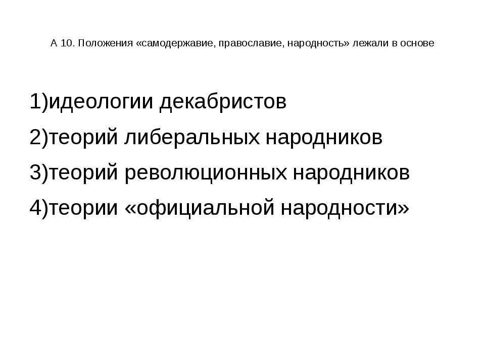 А 10. Положения «самодержавие, православие, народность» лежали в основе 1)ид...