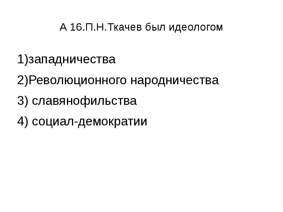 А 16.П.Н.Ткачев был идеологом 1)западничества 2)Революционного народничества...