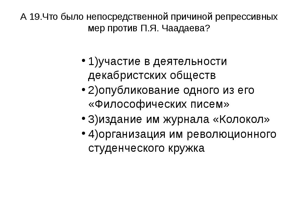 А 19.Что было непосредственной причиной репрессивных мер против П.Я. Чаадаева...